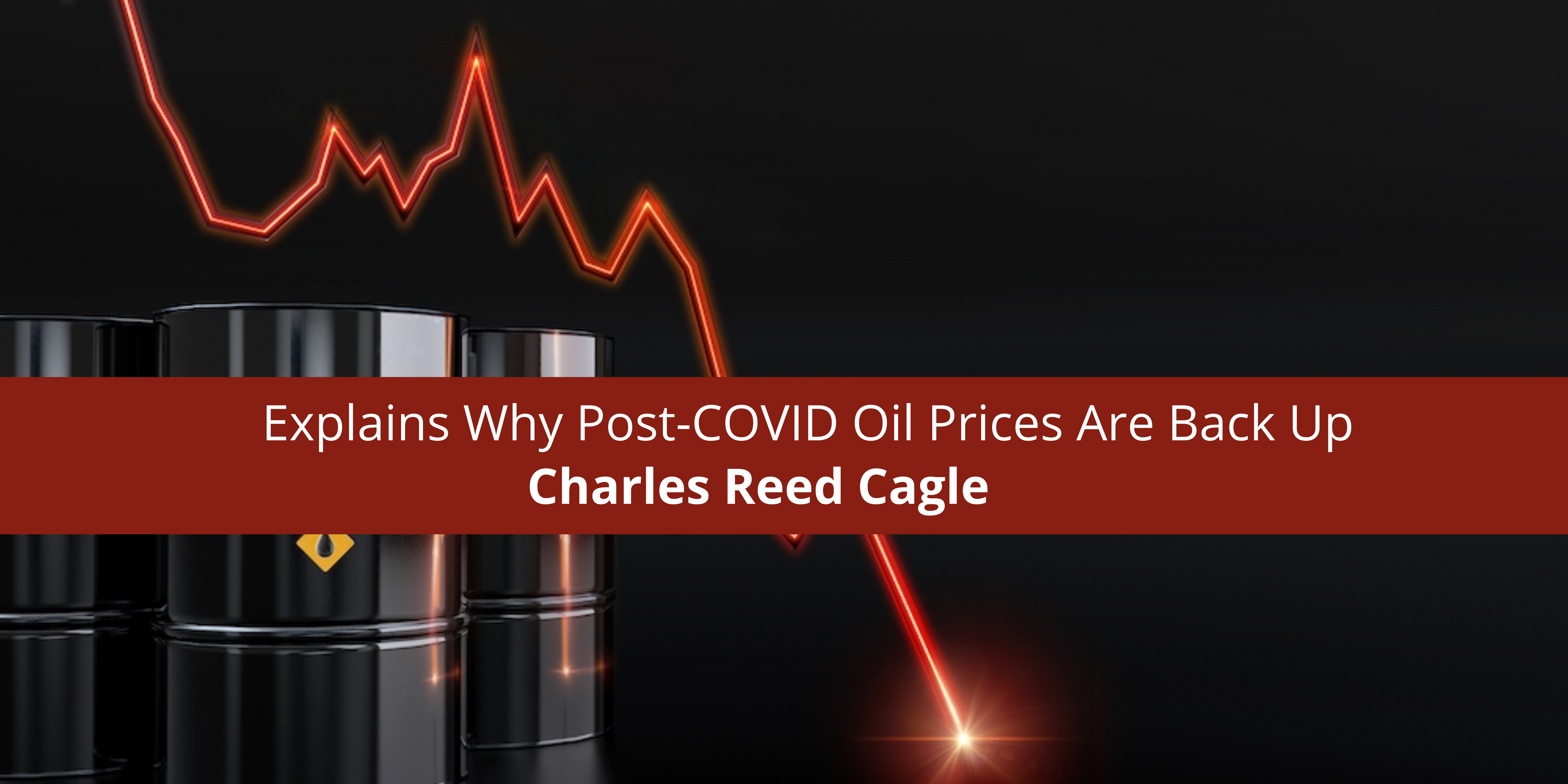 Charles Reed Cagle Explains Why Post-COVID Oil Prices Are Back Up
